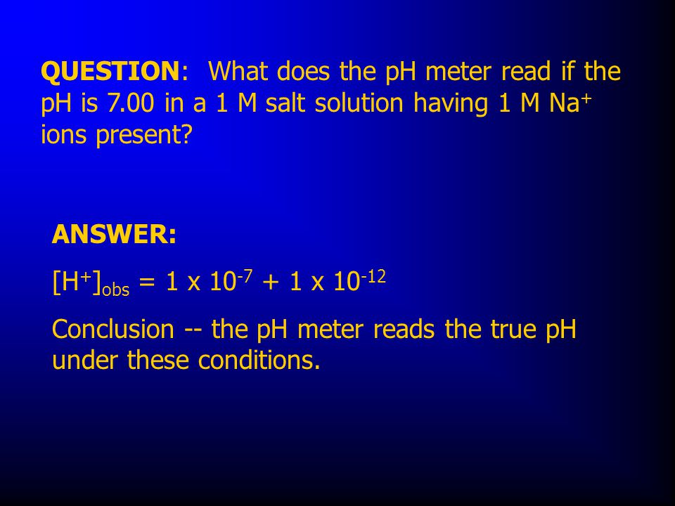 QUESTION: What does the pH meter read if the pH is 7.00 in a 1 M salt solution having 1 M Na + ions present.