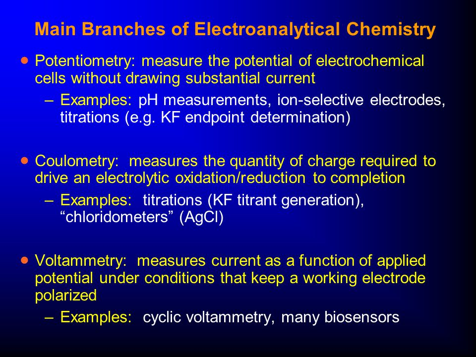 Main Branches of Electroanalytical Chemistry  Potentiometry: measure the potential of electrochemical cells without drawing substantial current –Examples: pH measurements, ion-selective electrodes, titrations (e.g.