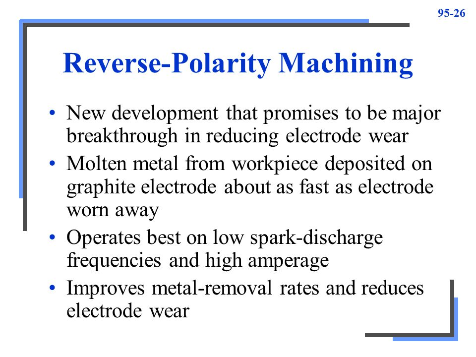 95-27 Overcut Amount the cavity in the workpiece is cut larger than the size of electrode used in machining process Distance between surface of work and surface of electrode (overcut) is equal to length of sparks discharged –Constant over all areas of electrode Amount ranges from.0002 to.007 in.