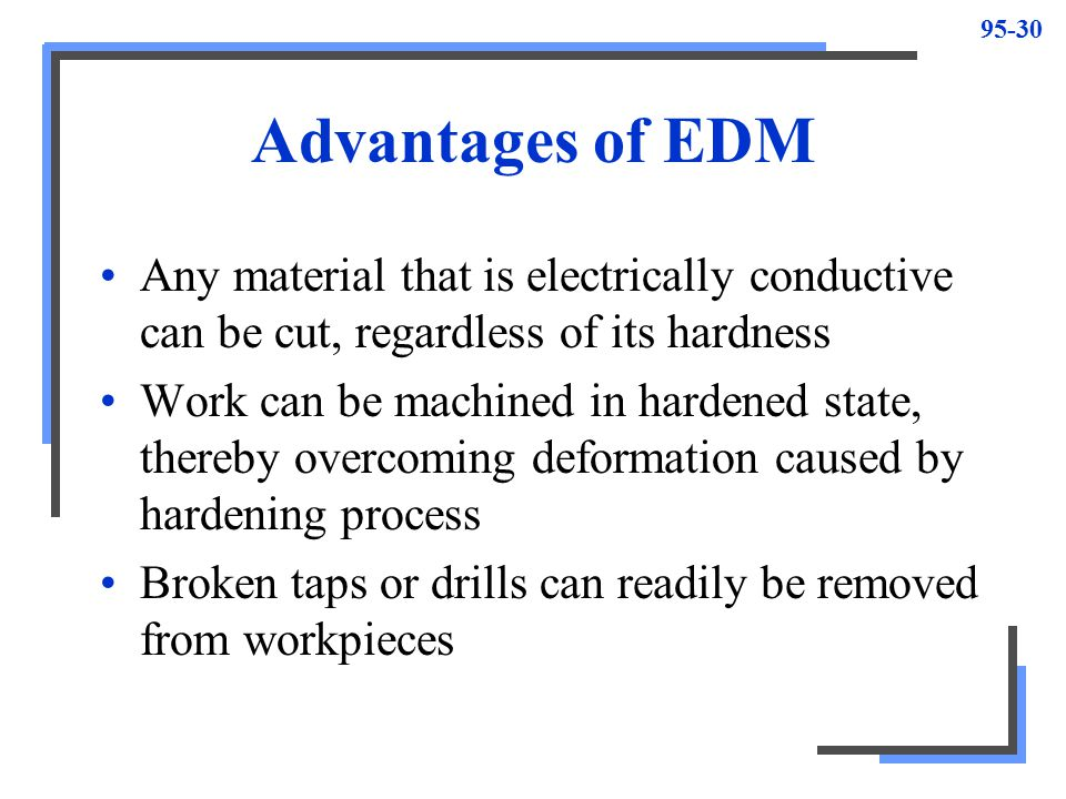 95-31 Does not create stresses in work material, since tool never comes into contact with work Process is burr-free Thin, fragile sections easily machined without deforming Process is automatic – servo mechanism advances electrode into work as metal removed One person can operate several EDM machines at one time