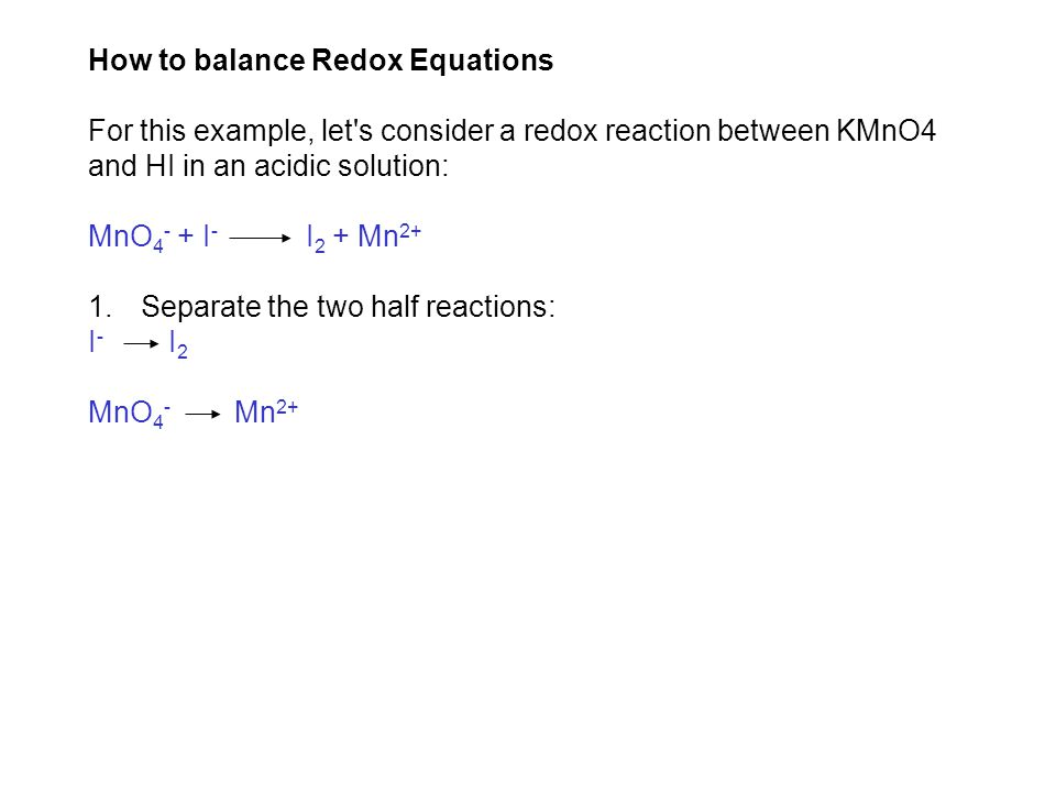 How to balance Redox Equations For this example, let s consider a redox reaction between KMnO4 and HI in an acidic solution: MnO 4 - + I - I 2 + Mn 2+ 1.Separate the two half reactions: I - I 2 MnO 4 - Mn 2+