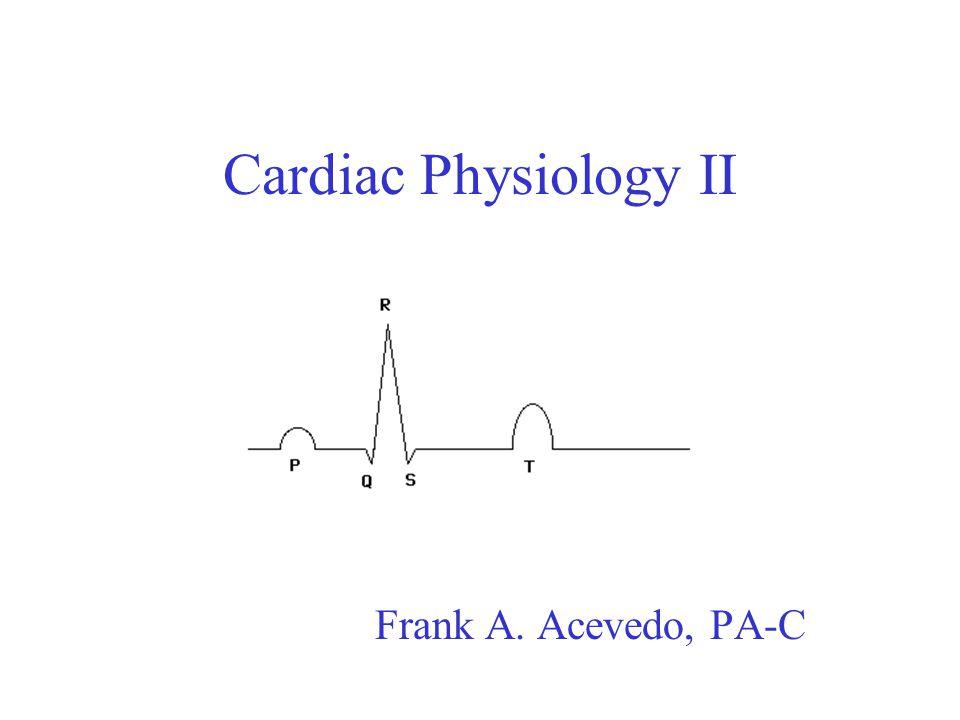 Cardiac Physiology II Frank A. Acevedo, PA-C