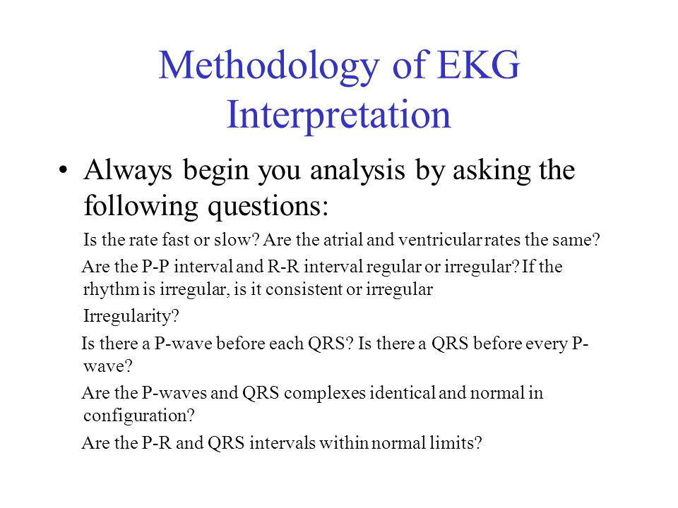 Methodology of EKG Interpretation Always begin you analysis by asking the following questions: Is the rate fast or slow.