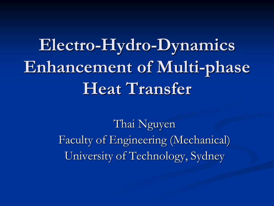 Electro-Hydro-Dynamics Enhancement of Multi-phase Heat Transfer Thai Nguyen Faculty of Engineering (Mechanical) University of Technology, Sydney
