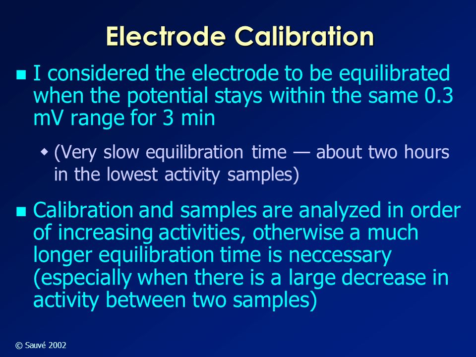 Electrode Calibration I considered the electrode to be equilibrated when the potential stays within the same 0.3 mV range for 3 min  (Very slow equilibration time — about two hours in the lowest activity samples) Calibration and samples are analyzed in order of increasing activities, otherwise a much longer equilibration time is neccessary (especially when there is a large decrease in activity between two samples)