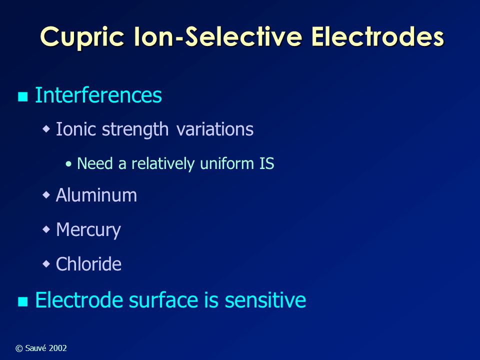 © Sauvé 2002 Cupric Ion-Selective Electrodes Interferences  Ionic strength variations Need a relatively uniform IS  Aluminum  Mercury  Chloride El