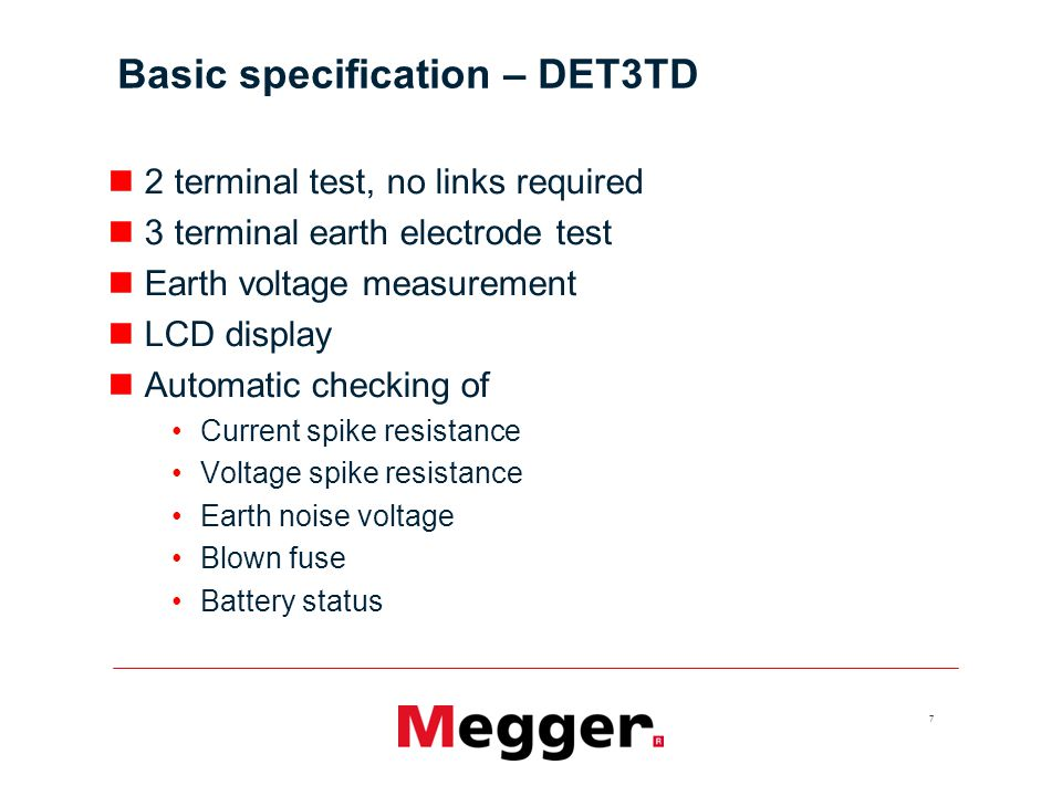 8 Basic specification – DET3TC 2 terminal test, no links required 3 terminal earth electrode test 3 terminal earth electrode test without disconnection using optional ICLAMP (Attached Rod Technique, A.R.T.) Earth voltage measurement Earth current measurement using optional ICLAMP LCD display Automatic checking of Current spike resistance Voltage spike resistance Earth noise voltage Blown fuse Battery status