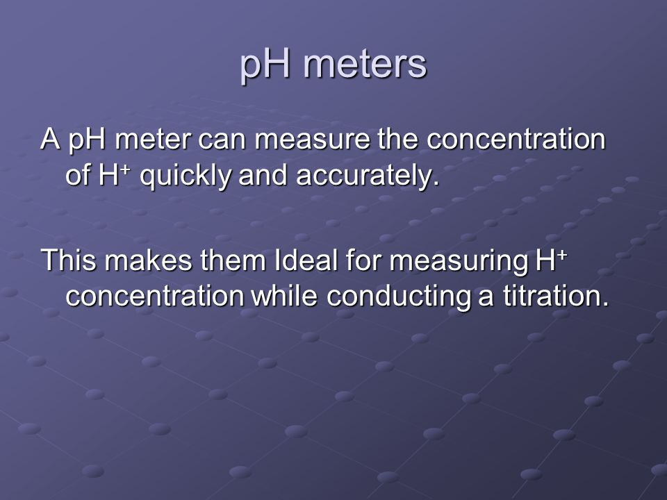 pH meters A pH meter can measure the concentration of H + quickly and accurately.