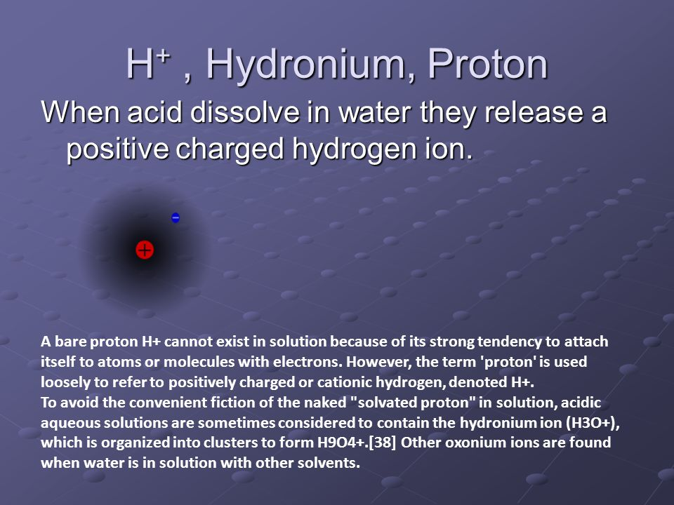 H +, Hydronium, Proton When acid dissolve in water they release a positive charged hydrogen ion. A bare proton H+ cannot exist in solution because of