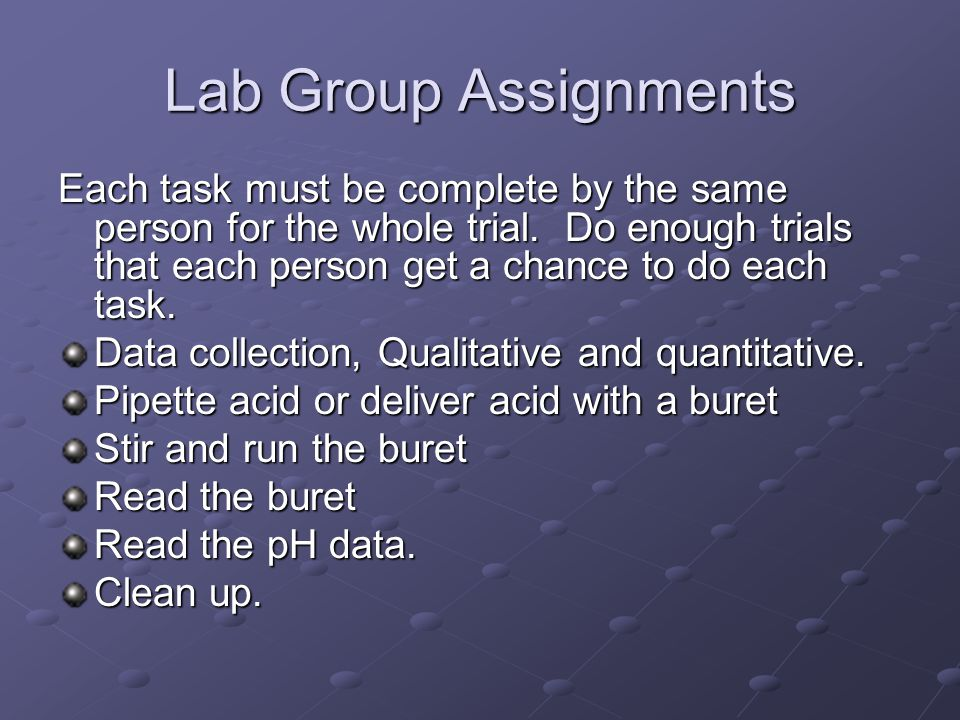 Lab Group Assignments Each task must be complete by the same person for the whole trial. Do enough trials that each person get a chance to do each tas