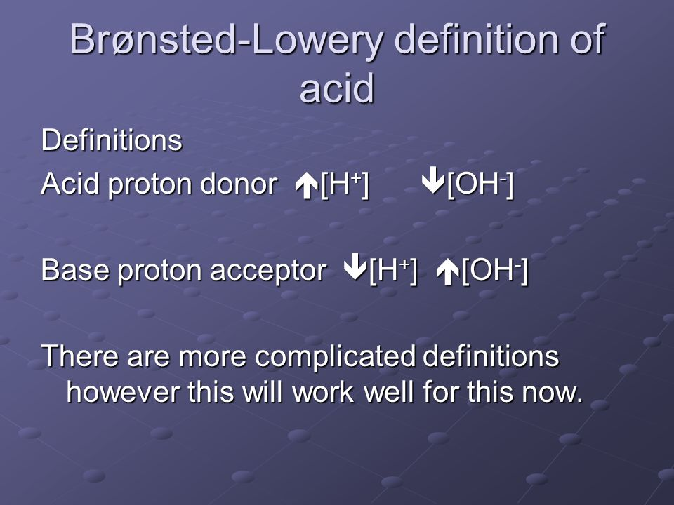 Brønsted-Lowery definition of acid Definitions Acid proton donor  [H + ]  [OH - ] Base proton acceptor  [H + ]  [OH - ] There are more complicated