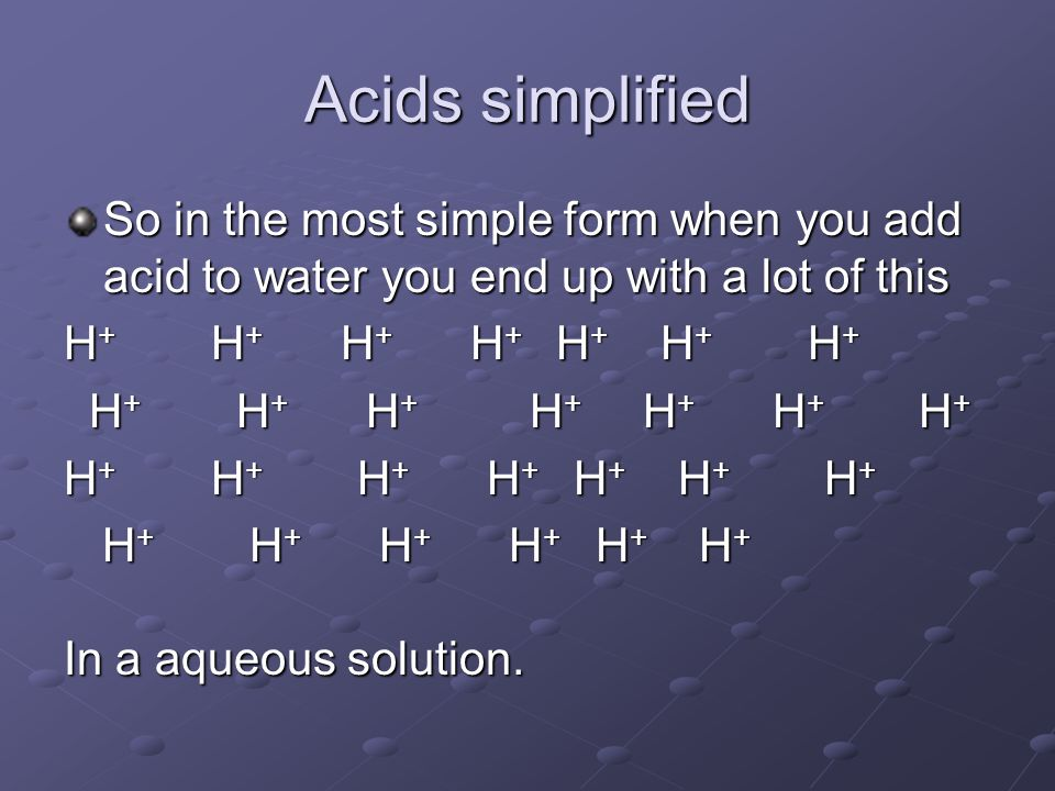 Acids simplified So in the most simple form when you add acid to water you end up with a lot of this H + H + H + H + H + H + H + H + H + H + H + H + H + H + H + H + H + H + H + H + H + H + H + H + H + H + H + H + H + H + H + H + H + H + H + H + H + H + H + H + In a aqueous solution.