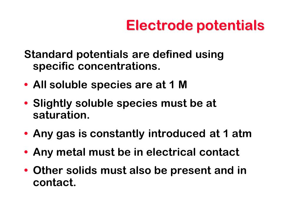Electrode potentials Standard potentials are defined using specific concentrations. All soluble species are at 1 M Slightly soluble species must be at