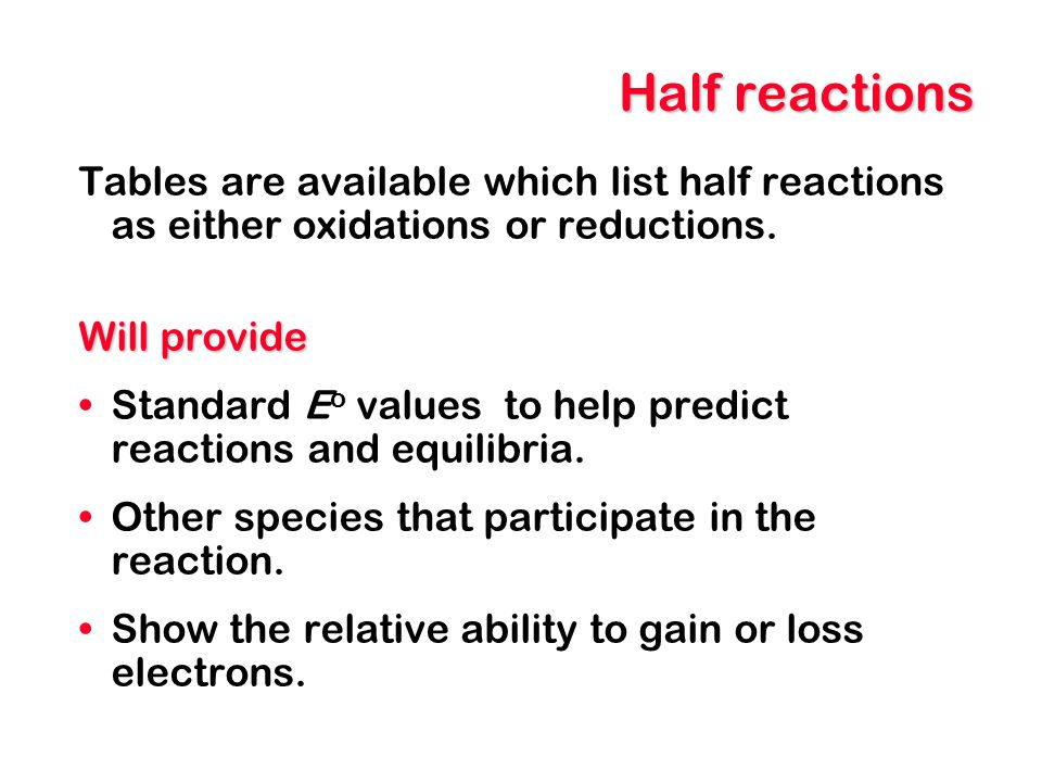 Half reactions Tables are available which list half reactions as either oxidations or reductions. Will provide Standard E o values to help predict rea