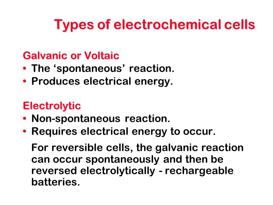 Types of electrochemical cells Galvanic or Voltaic The 'spontaneous' reaction. Produces electrical energy.Electrolytic Non-spontaneous reaction. Requi