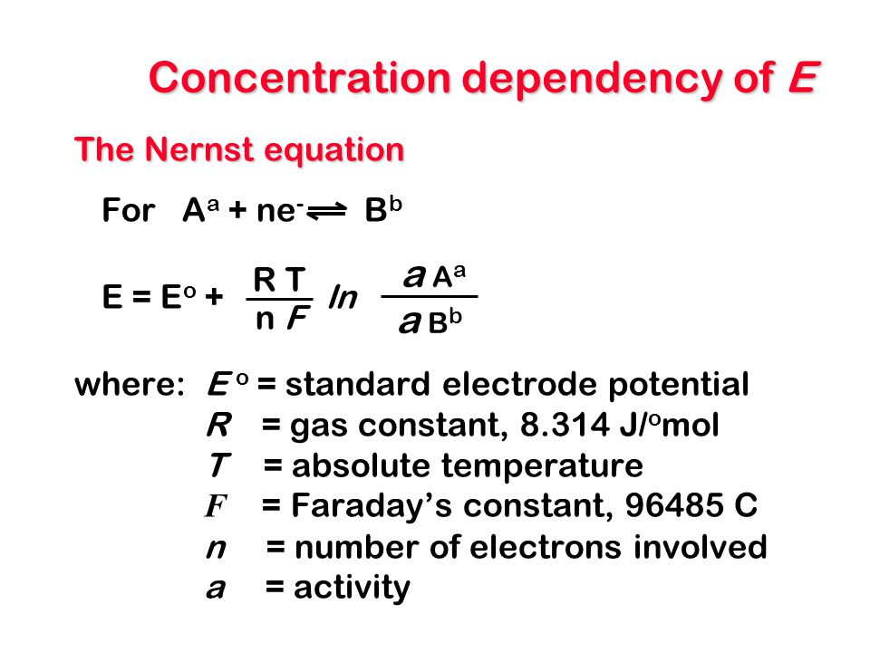 Concentration dependency of E The Nernst equation For A a + ne - B b E = E o + ln where: E o = standard electrode potential R = gas constant, 8.314 J/