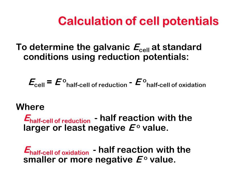Calculation of cell potentials To determine the galvanic E cell at standard conditions using reduction potentials: E cell = E o half-cell of reduction