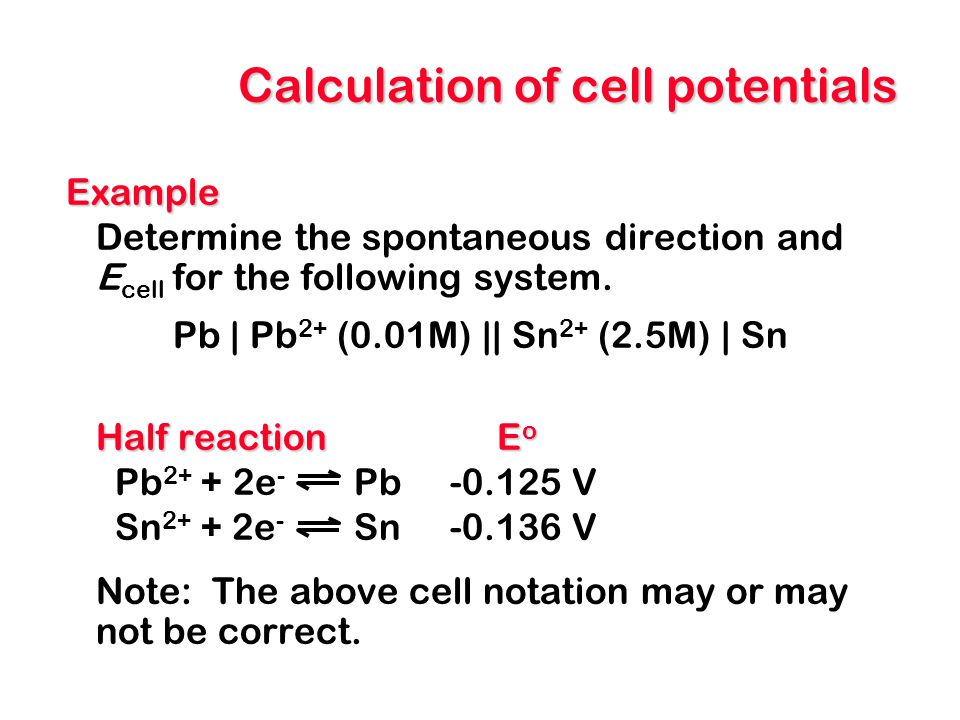 Calculation of cell potentials Example Determine the spontaneous direction and E cell for the following system. Pb | Pb 2+ (0.01M) || Sn 2+ (2.5M) | S