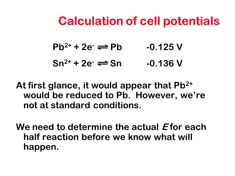 Calculation of cell potentials Pb 2+ + 2e - Pb-0.125 V Sn 2+ + 2e - Sn-0.136 V At first glance, it would appear that Pb 2+ would be reduced to Pb. How