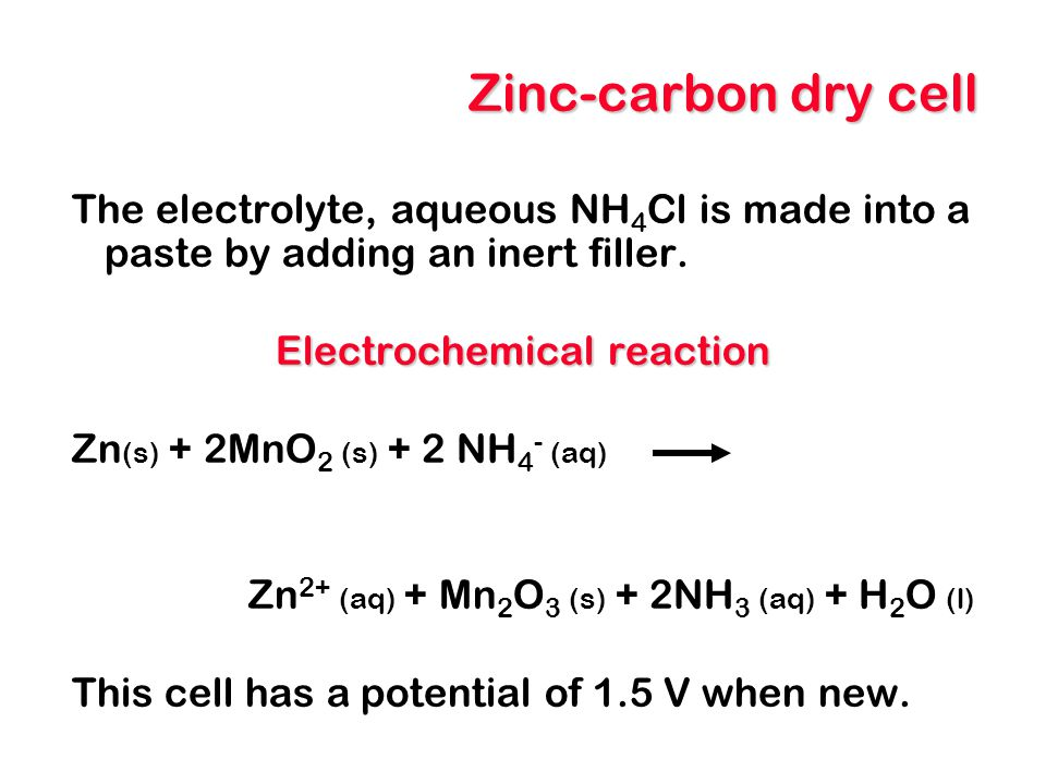 Zinc-carbon dry cell The electrolyte, aqueous NH 4 Cl is made into a paste by adding an inert filler. Electrochemical reaction Zn (s) + 2MnO 2 (s) + 2