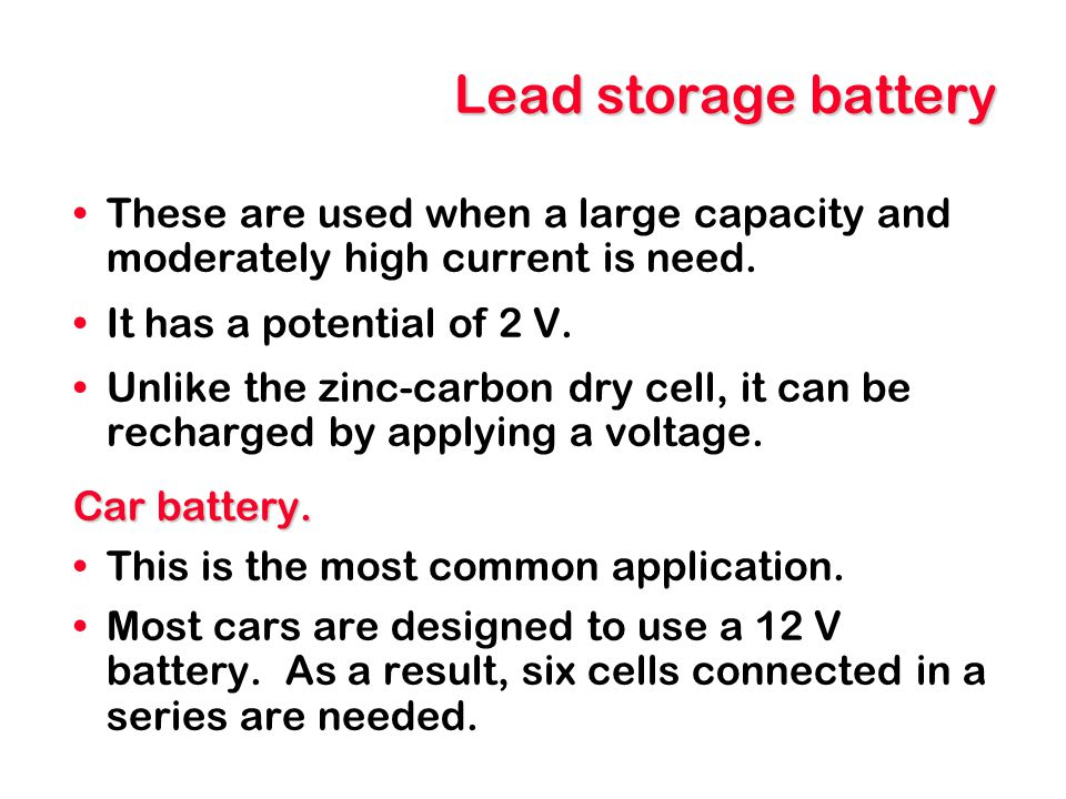 Lead storage battery These are used when a large capacity and moderately high current is need. It has a potential of 2 V. Unlike the zinc-carbon dry c