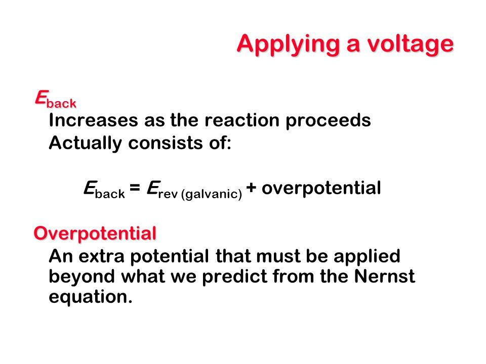 Applying a voltage E back Increases as the reaction proceeds Actually consists of: E back = E rev (galvanic) + overpotentialOverpotential An extra pot