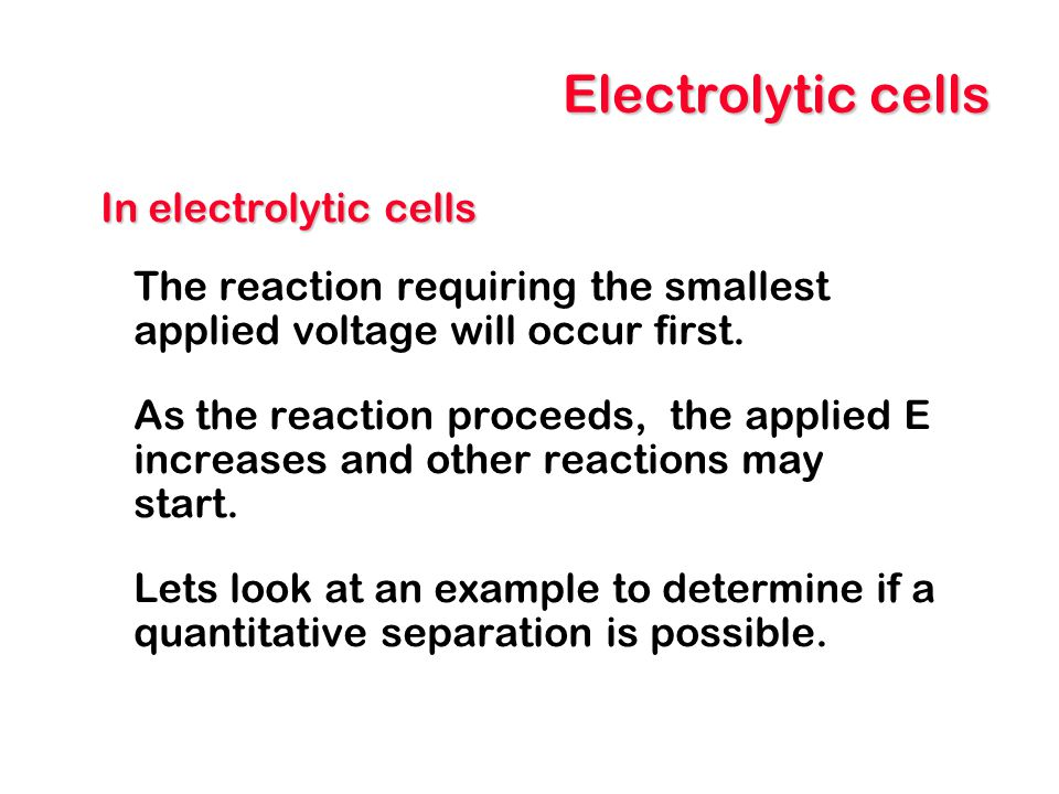 Electrolytic cells In electrolytic cells The reaction requiring the smallest applied voltage will occur first. As the reaction proceeds, the applied E