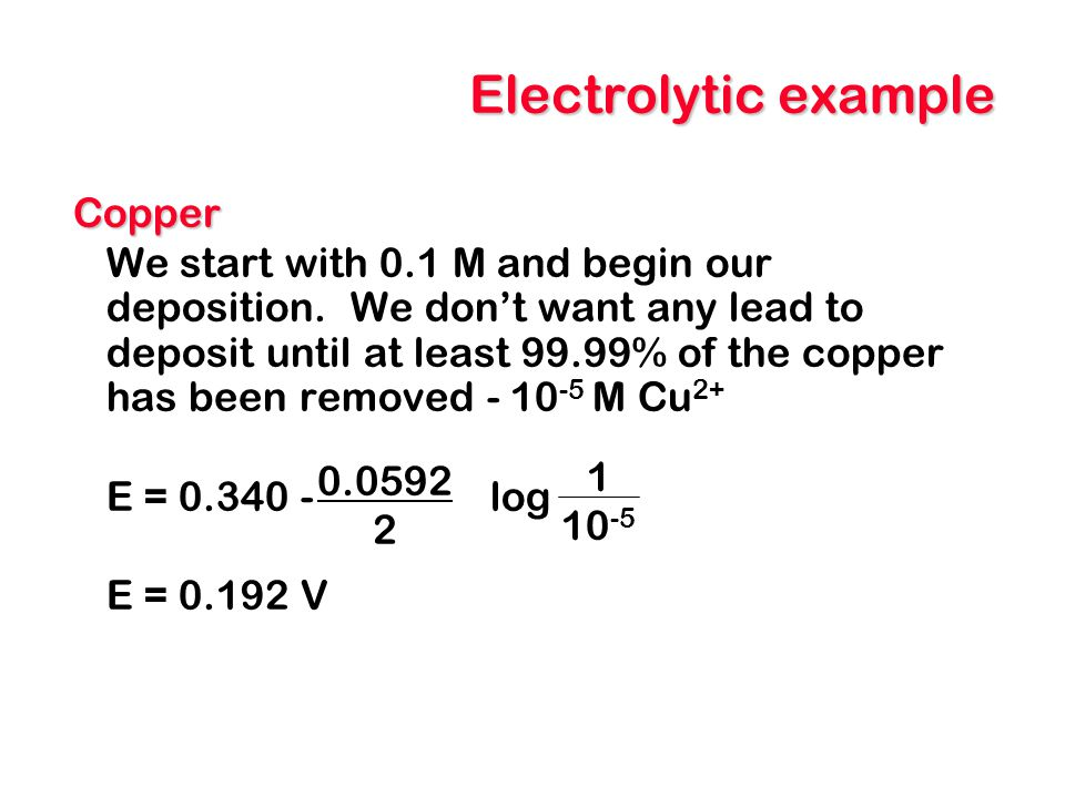 Electrolytic example Copper We start with 0.1 M and begin our deposition. We don't want any lead to deposit until at least 99.99% of the copper has be