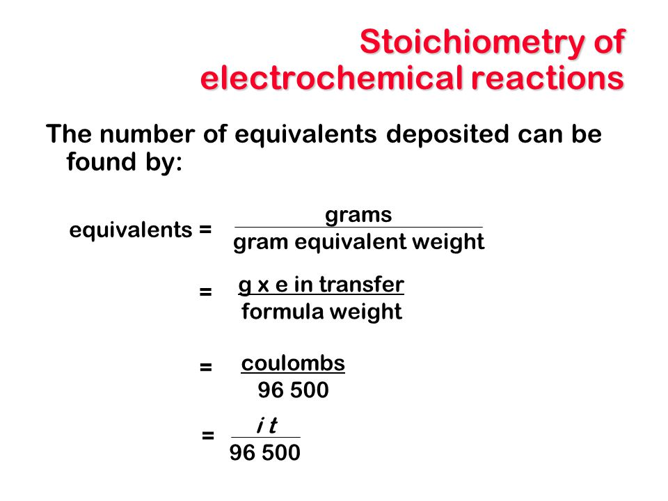 Stoichiometry of electrochemical reactions The number of equivalents deposited can be found by: coulombs 96 500 grams gram equivalent weight g x e in