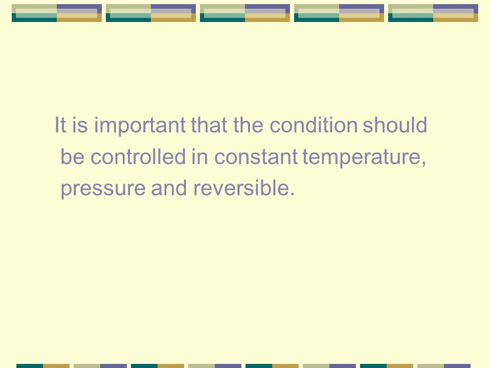 It is important that the condition should be controlled in constant temperature, pressure and reversible.