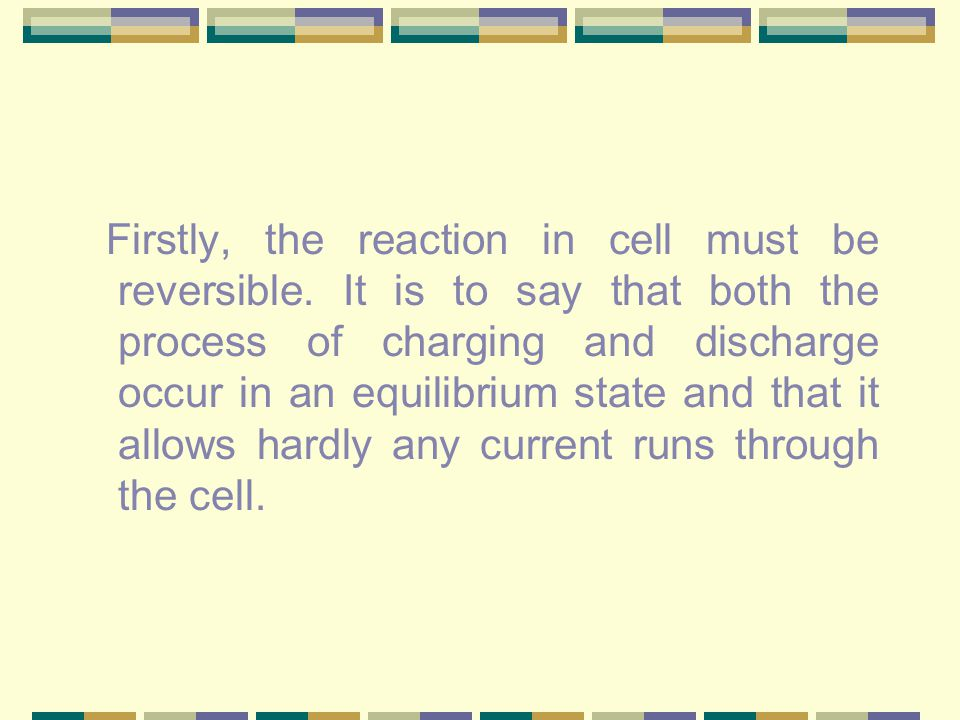 Firstly, the reaction in cell must be reversible.