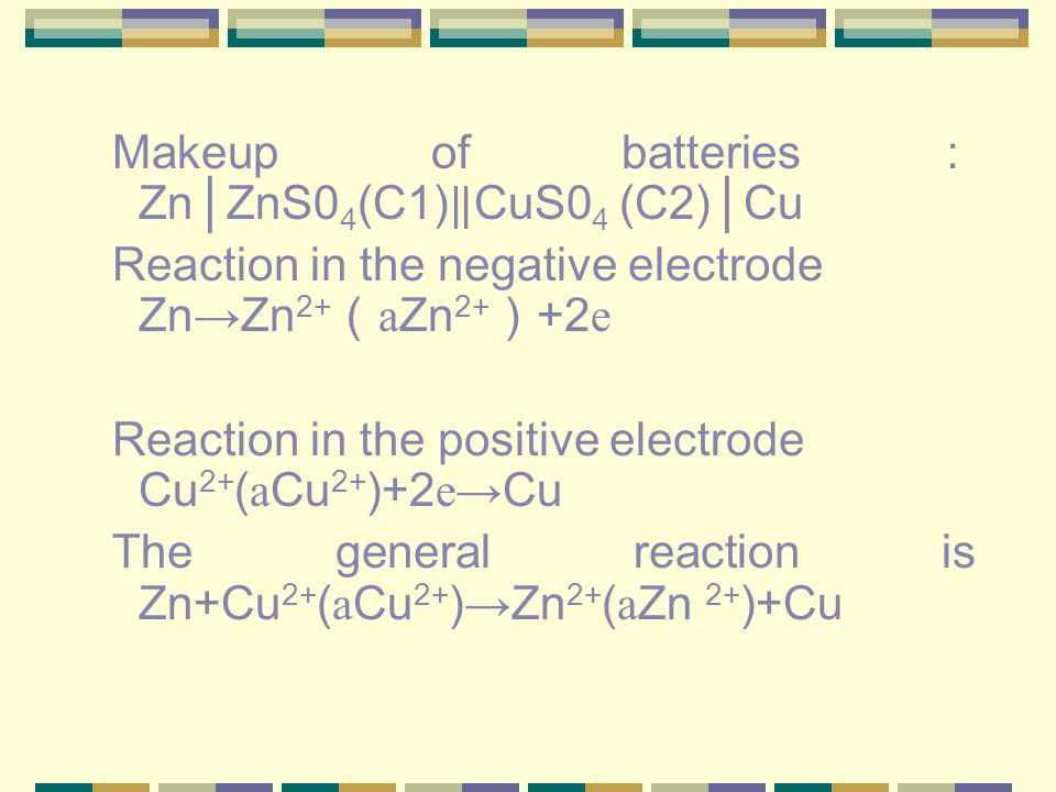 Makeup of batteries : Zn │ ZnS0 4 (C1) ‖ CuS0 4 (C2) │ Cu Reaction in the negative electrode Zn → Zn 2+ ( а Zn 2+ ) +2 е Reaction in the positive electrode Cu 2+ ( а Cu 2+ )+2 е→ Cu The general reaction is Zn+Cu 2+ ( а Cu 2+ ) → Zn 2+ ( а Zn 2+ )+Cu