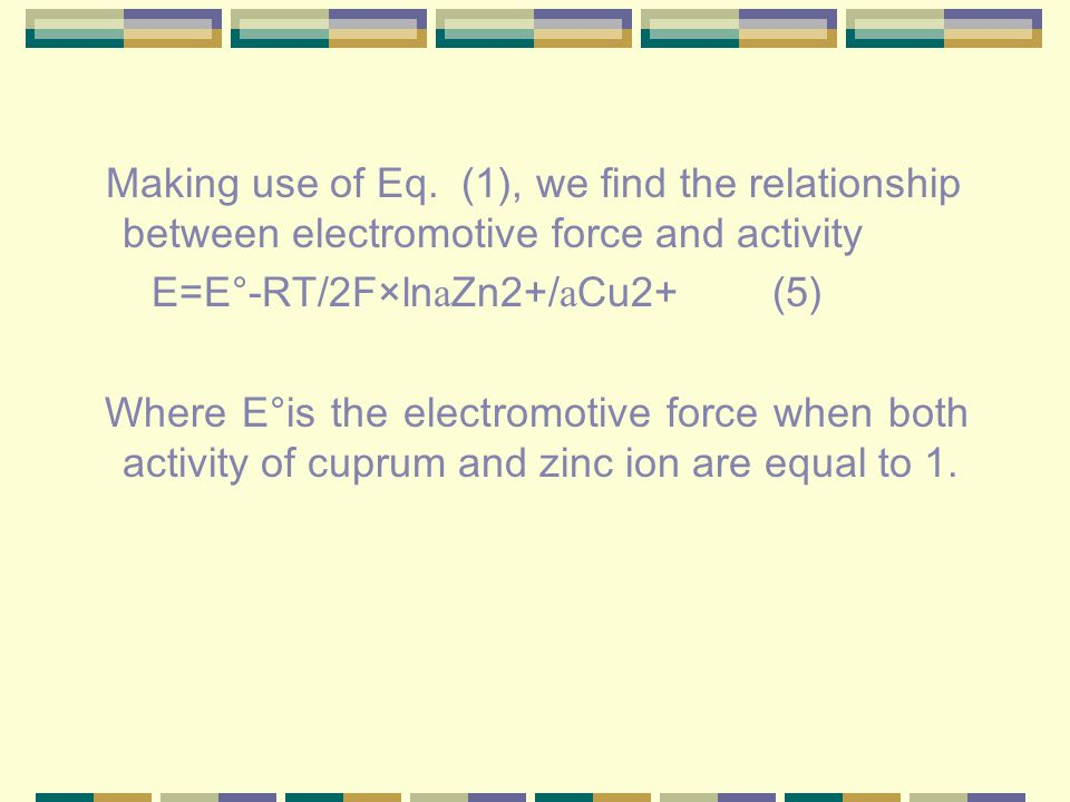 Making use of Eq. (1), we find the relationship between electromotive force and activity E=E ° -RT/2F × ln а Zn2+/ а Cu2+ (5) Where E ° is the electro
