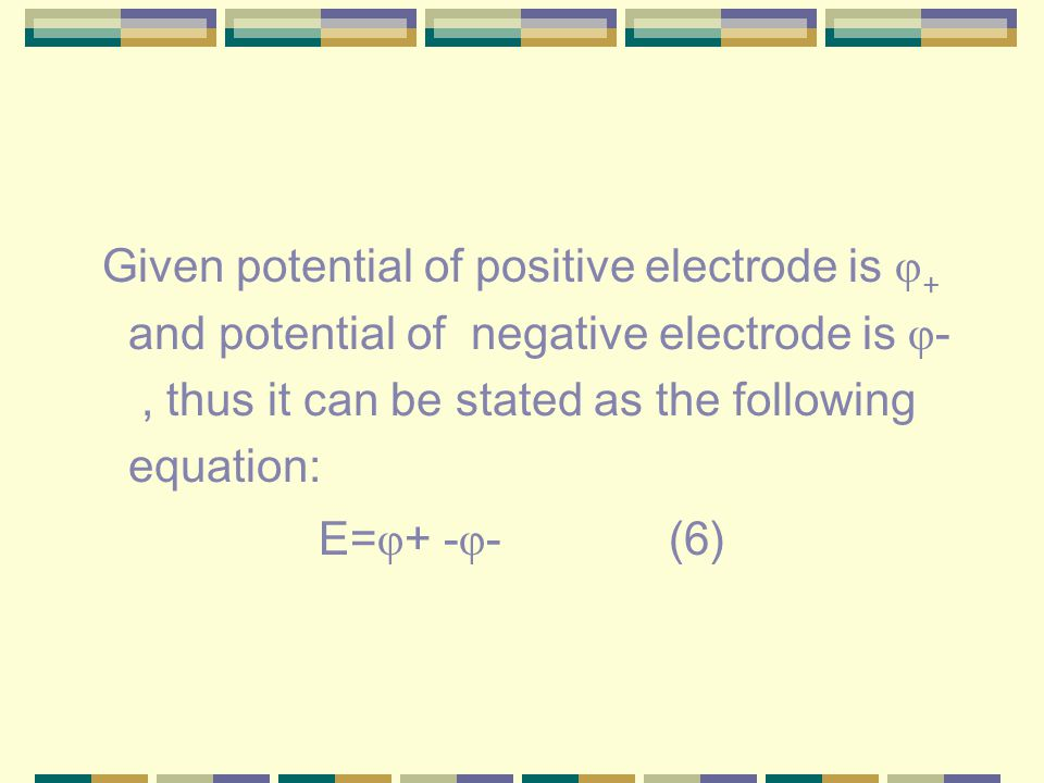 Given potential of positive electrode is φ + and potential of negative electrode is φ -, thus it can be stated as the following equation: E= φ + - φ - (6)