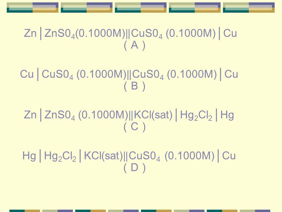 Zn │ ZnS0 4 (0.1000M) ‖ CuS0 4 (0.1000M) │ Cu ( A ) Cu │ CuS0 4 (0.1000M) ‖ CuS0 4 (0.1000M) │ Cu ( B ) Zn │ ZnS0 4 (0.1000M) ‖ KCl(sat) │ Hg 2 Cl 2 │ Hg ( C ) Hg │ Hg 2 Cl 2 │ KCl(sat) ‖ CuS0 4 (0.1000M) │ Cu ( D )