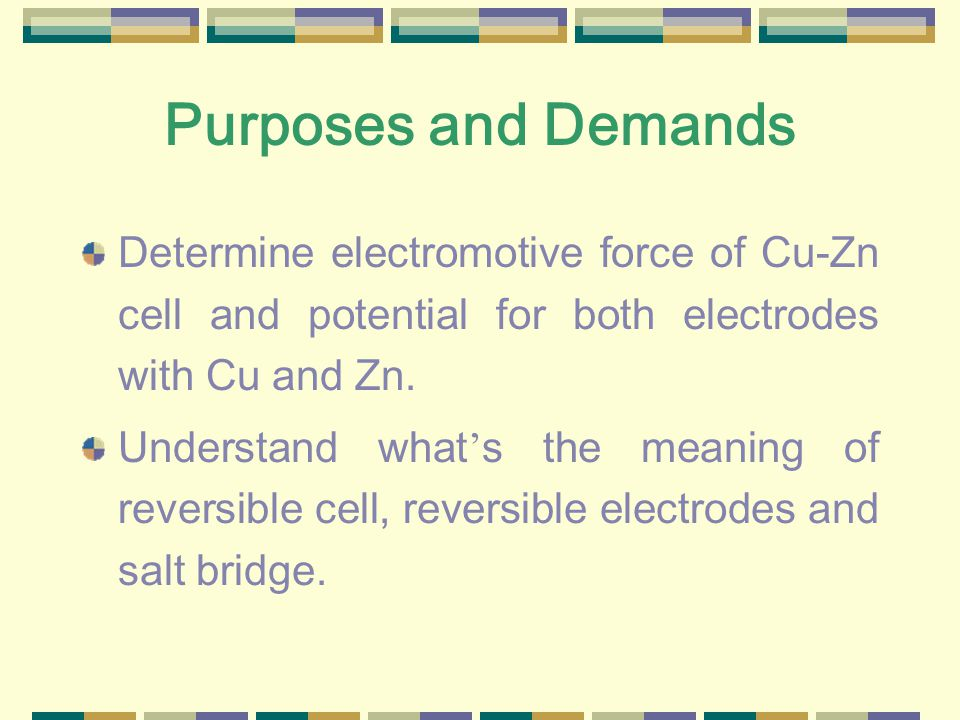 Purposes and Demands Determine electromotive force of Cu-Zn cell and potential for both electrodes with Cu and Zn.