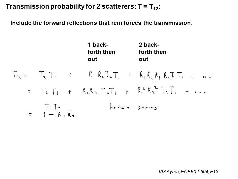 VM Ayres, ECE802-604, F13 Transmission probability for 2 scatterers: T = T 12 : Include the forward reflections that rein forces the transmission: 1 back- forth then out 2 back- forth then out