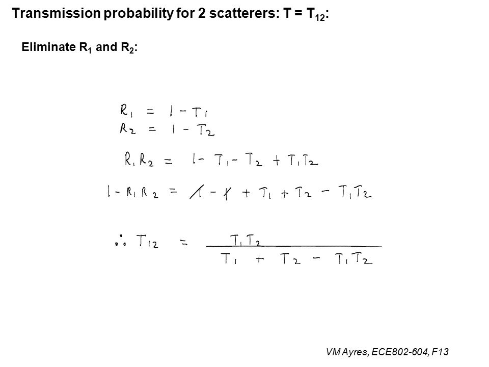 VM Ayres, ECE802-604, F13 Transmission probability for 2 scatterers: T = T 12 : Eliminate R 1 and R 2 :