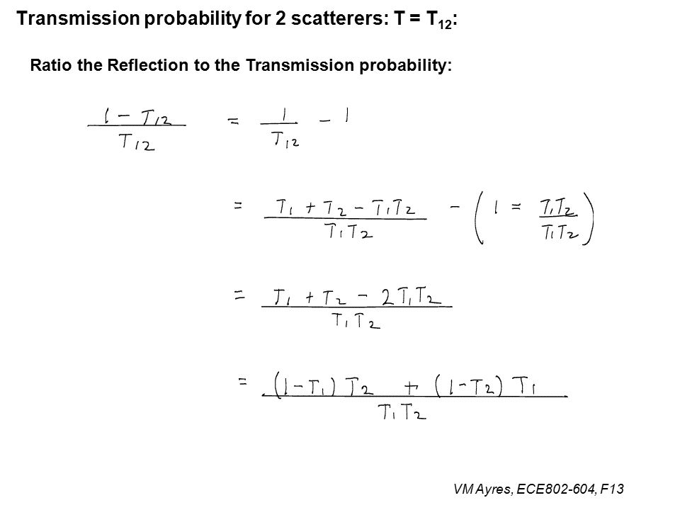VM Ayres, ECE802-604, F13 Transmission probability for 2 scatterers: T = T 12 : Ratio the Reflection to the Transmission probability: