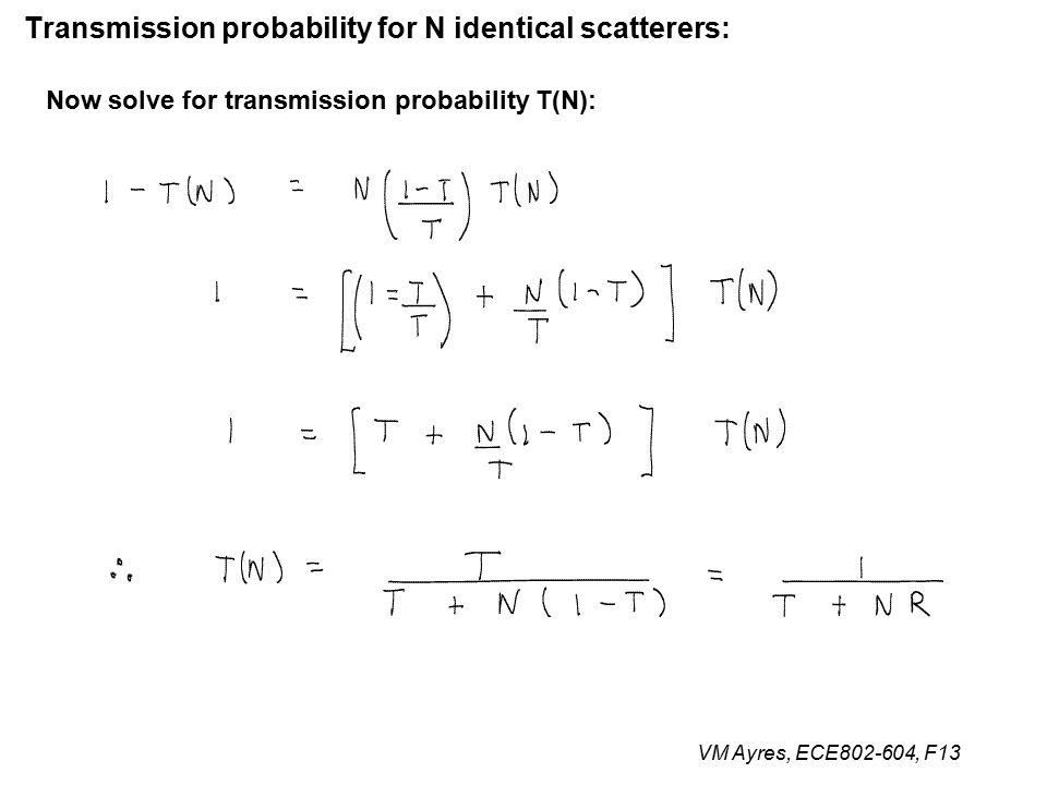 VM Ayres, ECE802-604, F13 Transmission probability for N identical scatterers: Now solve for transmission probability T(N):