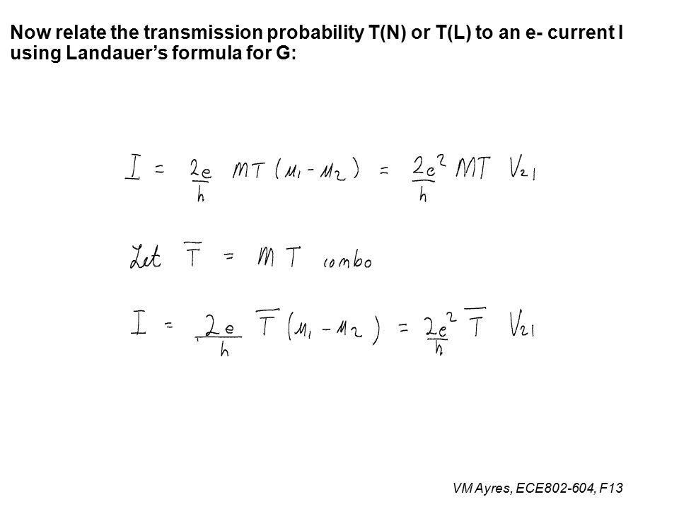 VM Ayres, ECE802-604, F13 Now relate the transmission probability T(N) or T(L) to an e- current I using Landauer's formula for G: