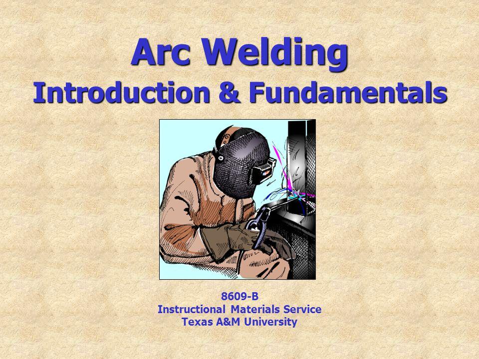 Arc Welding Introduction & Fundamentals 8609-B Instructional Materials Service Texas A&M University