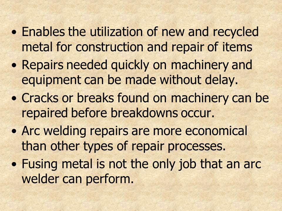 Enables the utilization of new and recycled metal for construction and repair of items Repairs needed quickly on machinery and equipment can be made w