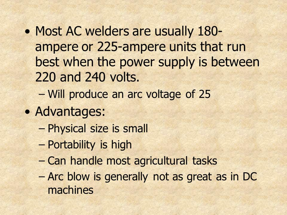 Most AC welders are usually 180- ampere or 225-ampere units that run best when the power supply is between 220 and 240 volts. –Will produce an arc vol