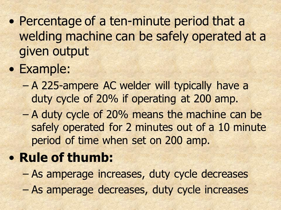 Percentage of a ten-minute period that a welding machine can be safely operated at a given output Example: –A 225-ampere AC welder will typically have