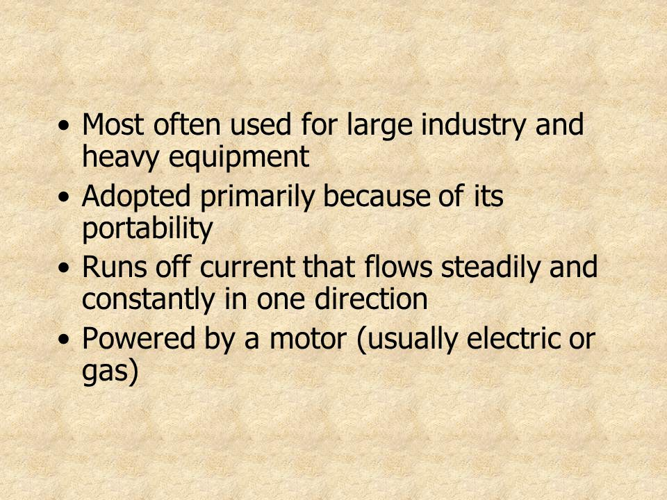 Most often used for large industry and heavy equipment Adopted primarily because of its portability Runs off current that flows steadily and constantl