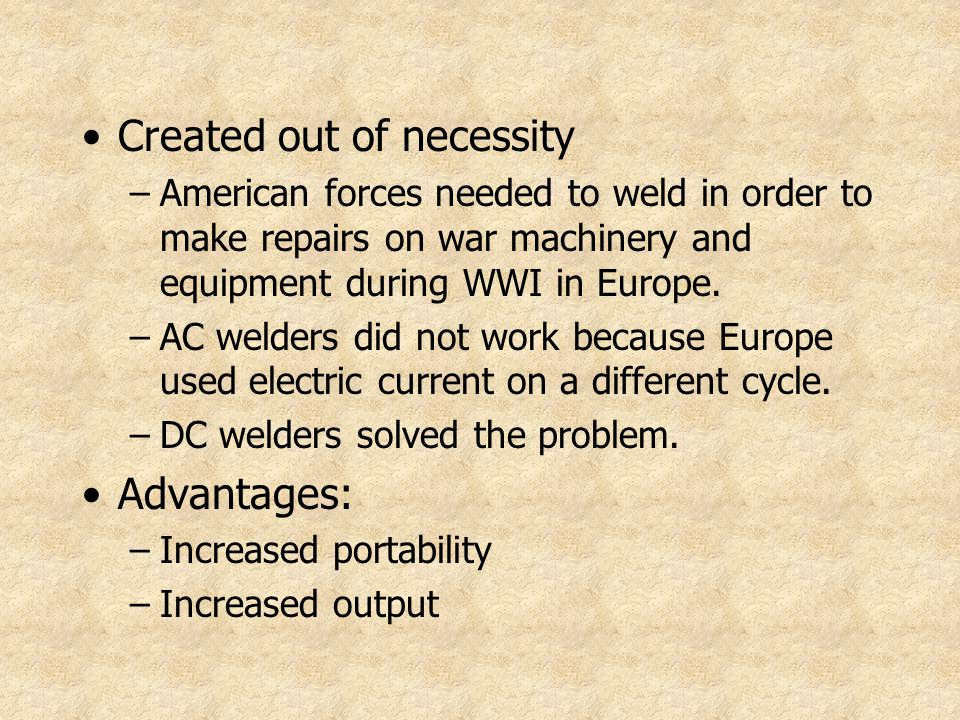 Created out of necessity –American forces needed to weld in order to make repairs on war machinery and equipment during WWI in Europe. –AC welders did