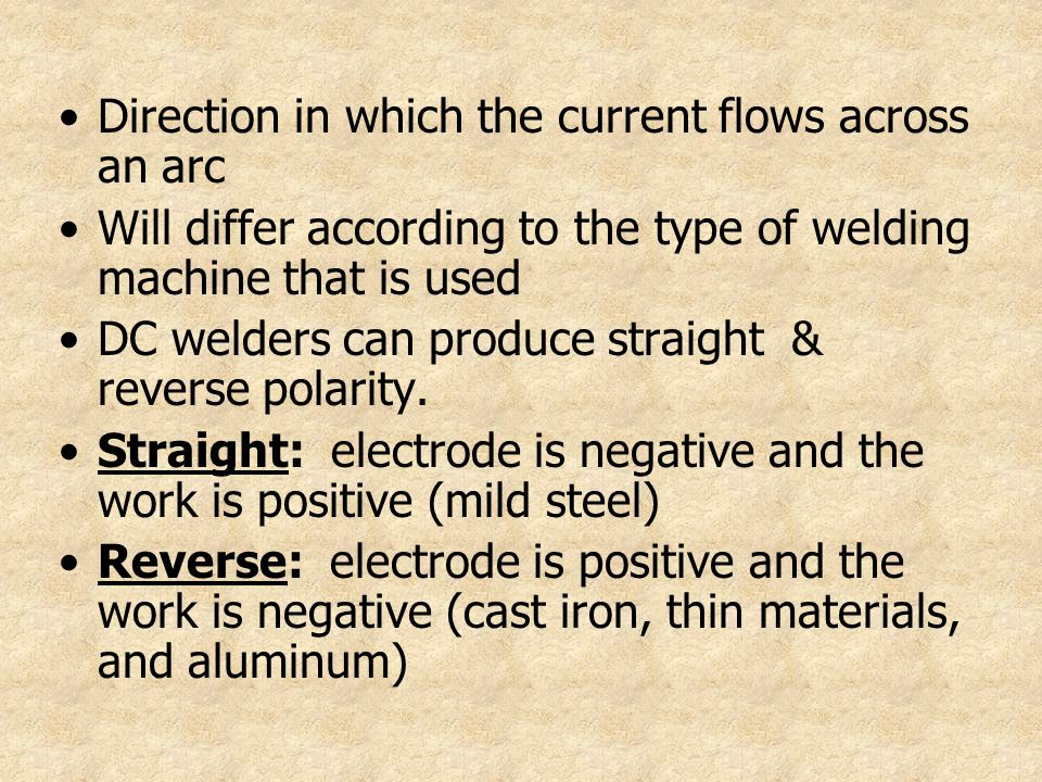 Direction in which the current flows across an arc Will differ according to the type of welding machine that is used DC welders can produce straight &