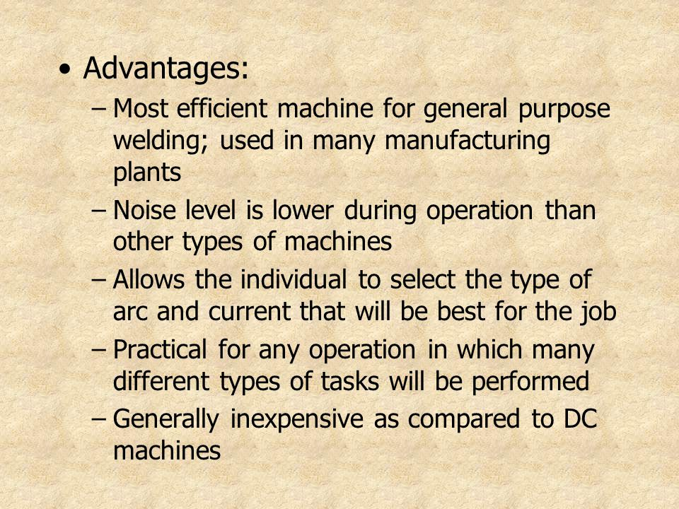 Advantages: –Most efficient machine for general purpose welding; used in many manufacturing plants –Noise level is lower during operation than other t