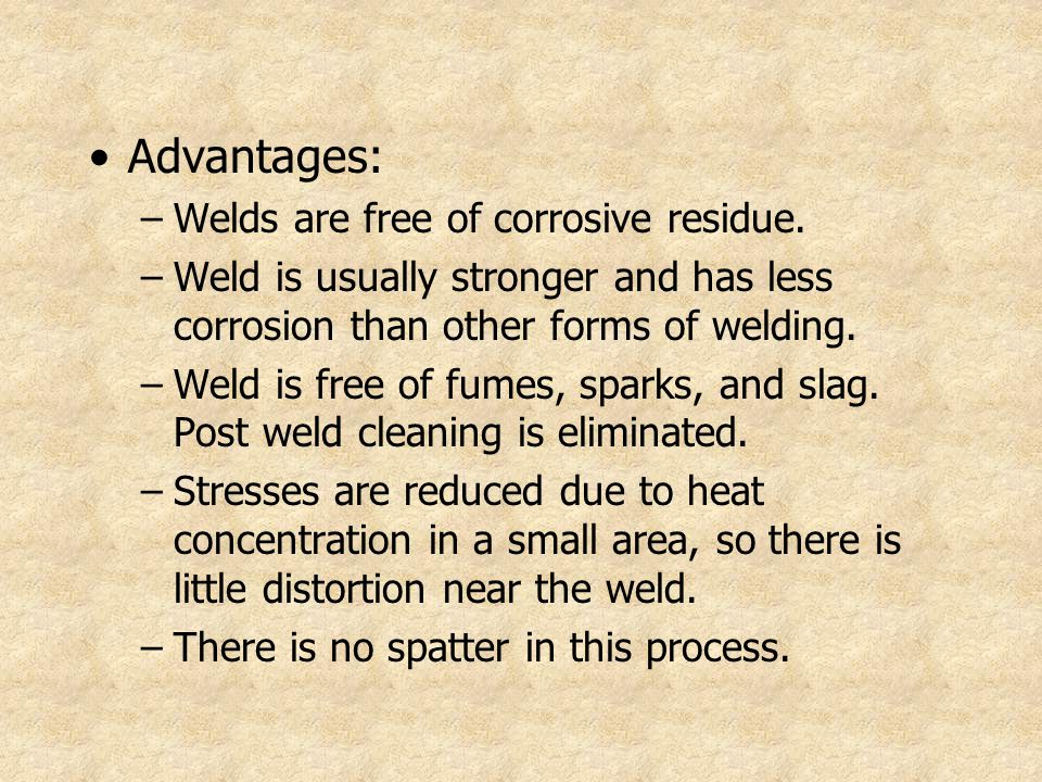 Advantages: –Welds are free of corrosive residue. –Weld is usually stronger and has less corrosion than other forms of welding. –Weld is free of fumes